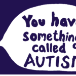 You have something called Autism